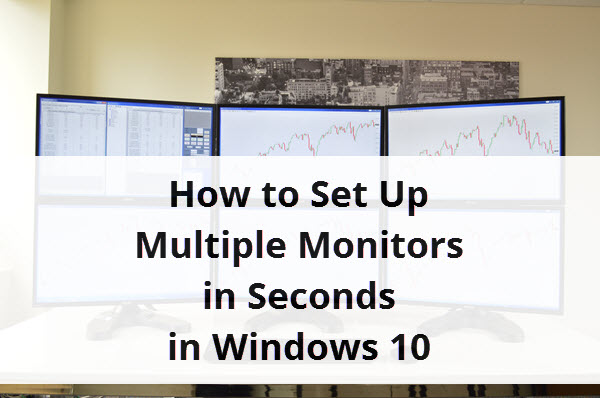 how to set up multiple monitors in seconds on windows 10